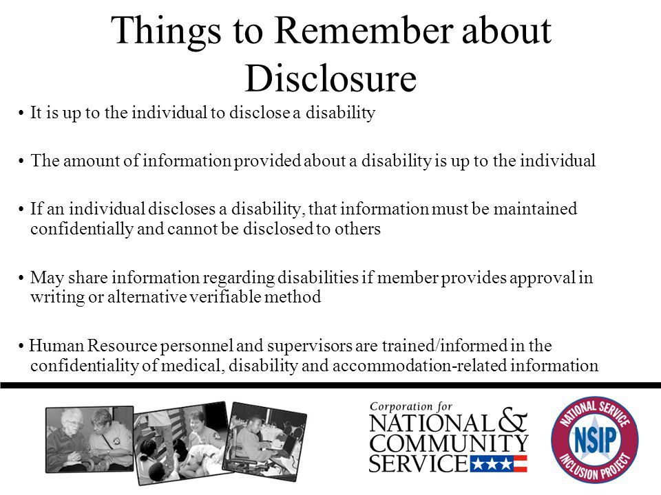 Things to Remember about Disclosure It is up to the individual to disclose a disability The amount of information provided about a disability is up to the individual If an individual discloses a disability, that information must be maintained confidentially and cannot be disclosed to others May share information regarding disabilities if member provides approval in writing or alternative verifiable method Human Resource personnel and supervisors are trained/informed in the confidentiality of medical, disability and accommodation-related information