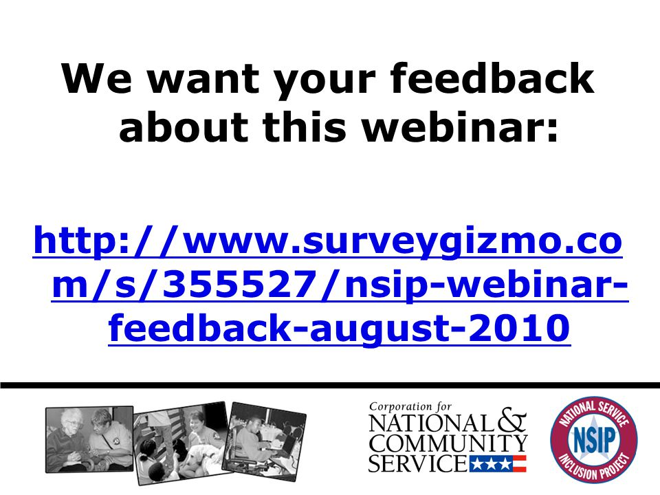 We want your feedback about this webinar: http://www.surveygizmo.co m/s/355527/nsip-webinar- feedback-august-2010