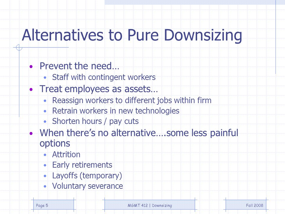 Fall 2008MGMT 412 | DownsizingPage 4 Downsizing: Cases For and Against Benefits of downsizing Reduced costs Symbolism of cutting jobs Costs of downsizing Costs associated with downsizing Potential lawsuits Public image of firm Decreased loyalty of current employees Danger of losing the wrong people Difficulties in recruitment