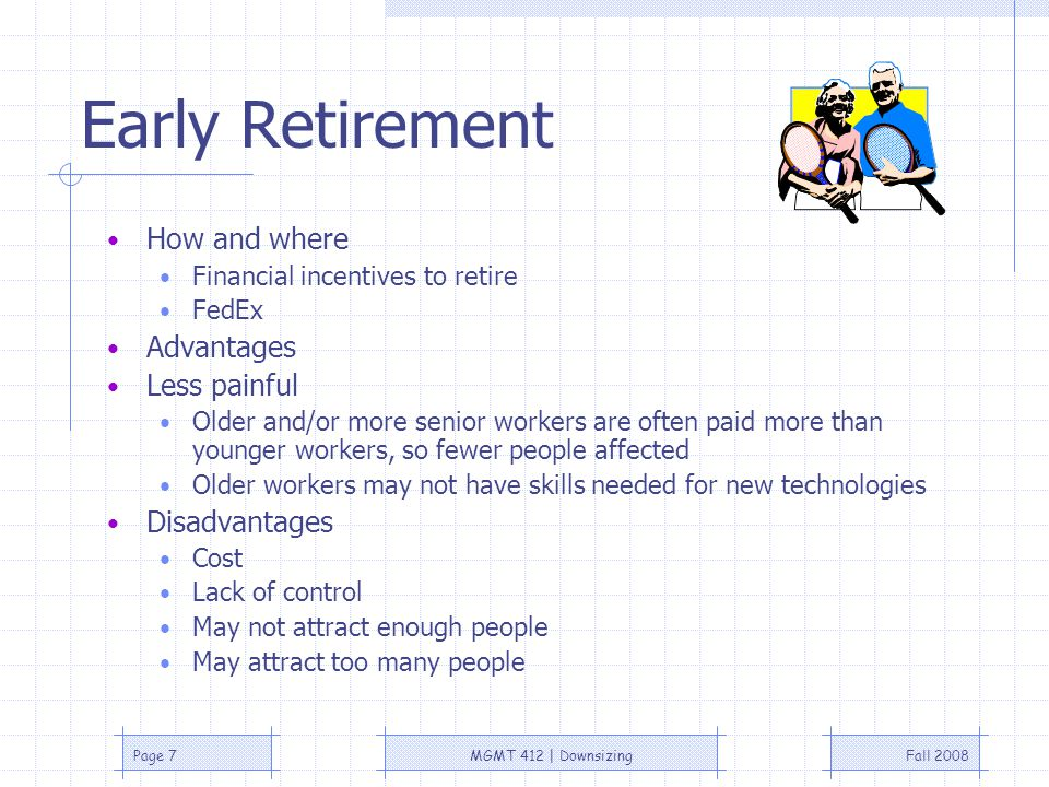 Fall 2008MGMT 412   DownsizingPage 7 Early Retirement How and where Financial incentives to retire FedEx Advantages Less painful Older and/or more senior workers are often paid more than younger workers, so fewer people affected Older workers may not have skills needed for new technologies Disadvantages Cost Lack of control May not attract enough people May attract too many people