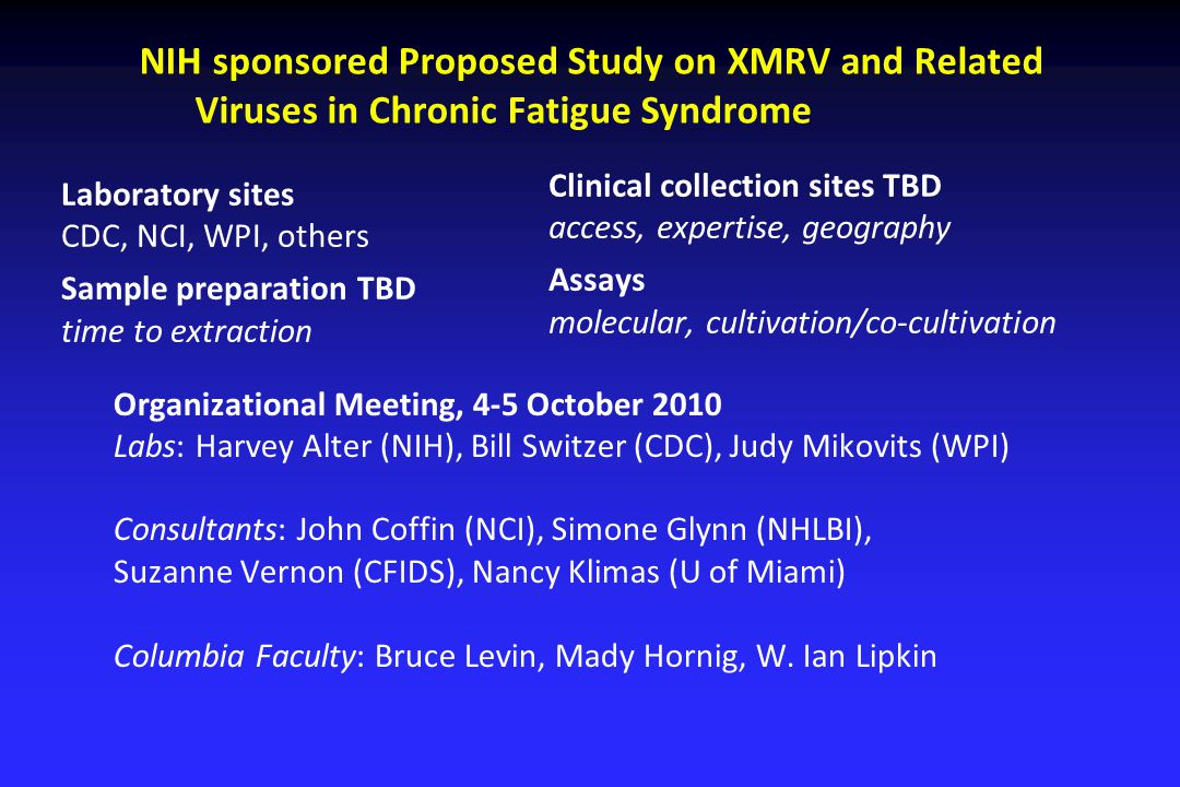 NIH sponsored Proposed Study on XMRV and Related Viruses in Chronic Fatigue Syndrome Laboratory sites CDC, NCI, WPI, others Sample preparation TBD tim