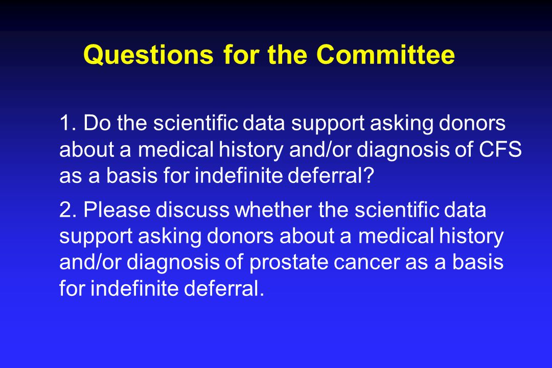 Questions for the Committee 1. Do the scientific data support asking donors about a medical history and/or diagnosis of CFS as a basis for indefinite