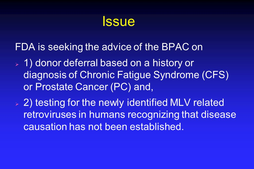 Issue FDA is seeking the advice of the BPAC on  1) donor deferral based on a history or diagnosis of Chronic Fatigue Syndrome (CFS) or Prostate Cance