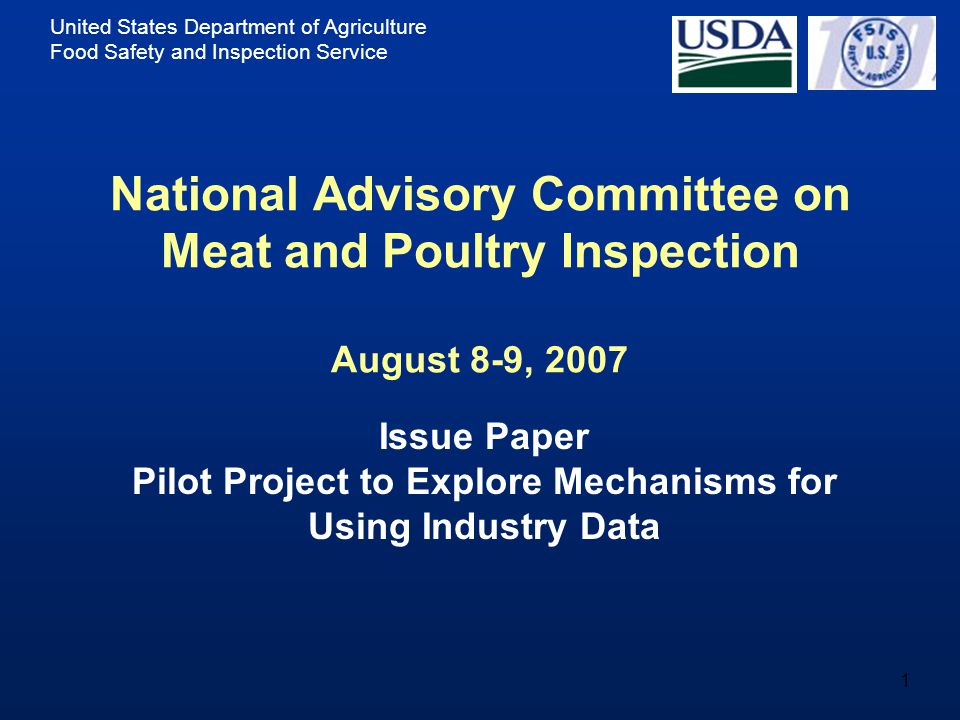 United States Department of Agriculture Food Safety and Inspection Service 1 National Advisory Committee on Meat and Poultry Inspection August 8-9, 2007 Issue Paper Pilot Project to Explore Mechanisms for Using Industry Data
