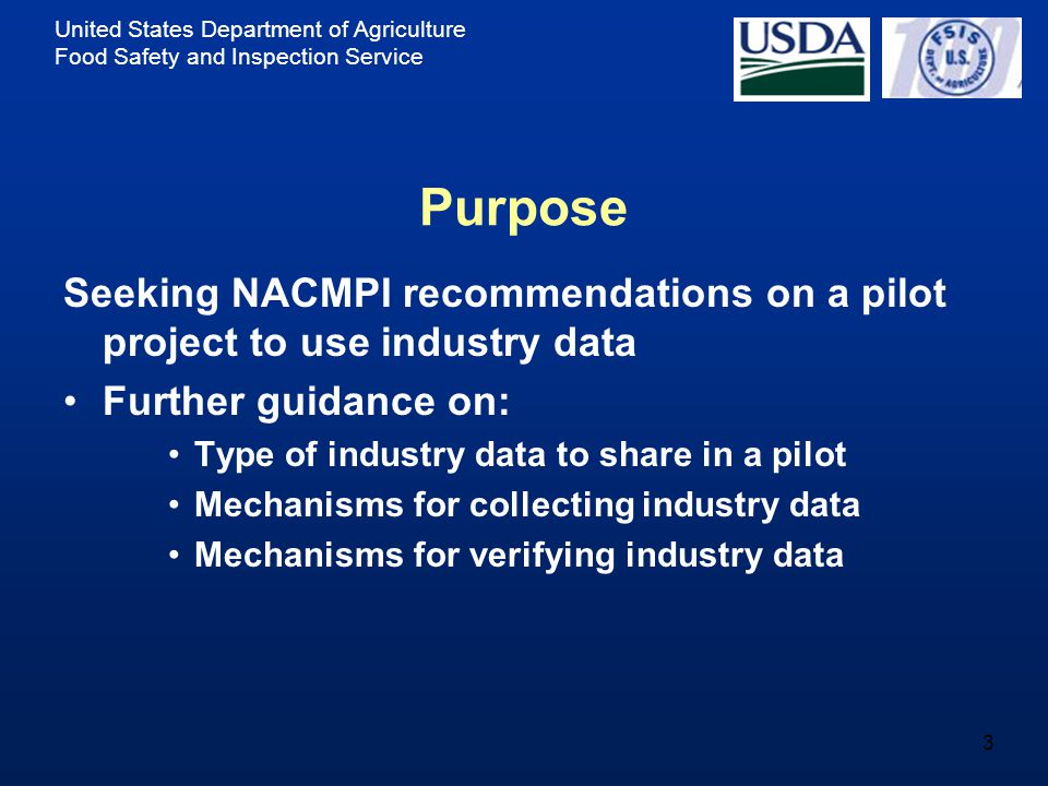 United States Department of Agriculture Food Safety and Inspection Service 3 Purpose Seeking NACMPI recommendations on a pilot project to use industry data Further guidance on: Type of industry data to share in a pilot Mechanisms for collecting industry data Mechanisms for verifying industry data