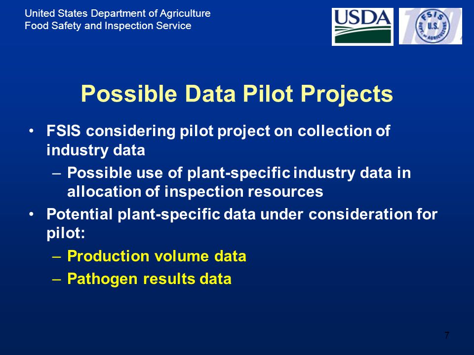 United States Department of Agriculture Food Safety and Inspection Service 7 Possible Data Pilot Projects FSIS considering pilot project on collection of industry data –Possible use of plant-specific industry data in allocation of inspection resources Potential plant-specific data under consideration for pilot: –Production volume data –Pathogen results data