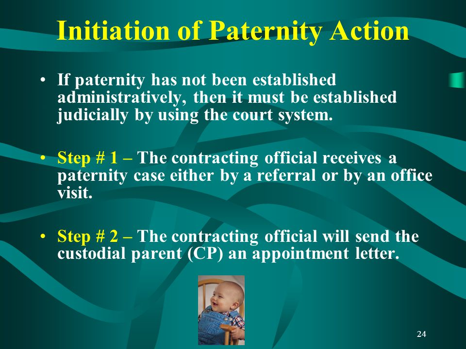 24 Initiation of Paternity Action If paternity has not been established administratively, then it must be established judicially by using the court system.