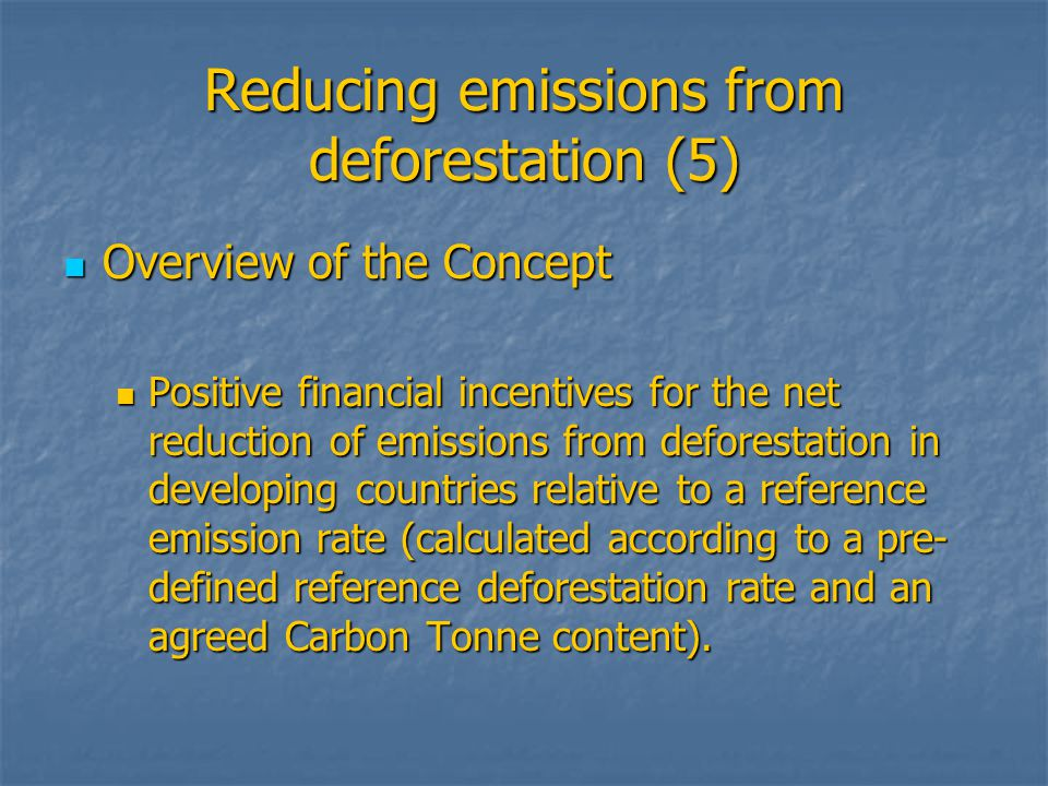 Reducing emissions from deforestation (5) Overview of the Concept Overview of the Concept Positive financial incentives for the net reduction of emissions from deforestation in developing countries relative to a reference emission rate (calculated according to a pre- defined reference deforestation rate and an agreed Carbon Tonne content).