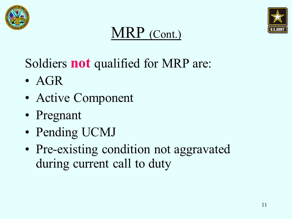 11 MRP (Cont.) Soldiers not qualified for MRP are: AGR Active Component Pregnant Pending UCMJ Pre-existing condition not aggravated during current call to duty