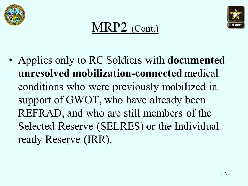 13 MRP2 (Cont.) Applies only to RC Soldiers with documented unresolved mobilization-connected medical conditions who were previously mobilized in support of GWOT, who have already been REFRAD, and who are still members of the Selected Reserve (SELRES) or the Individual ready Reserve (IRR).