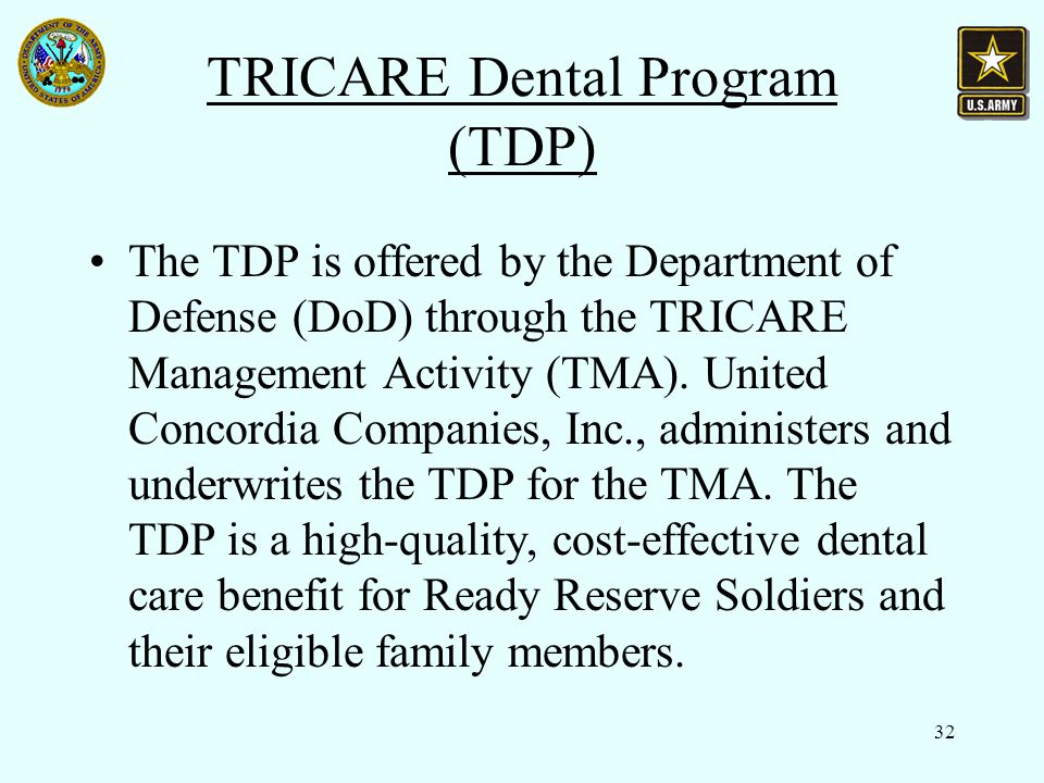 32 TRICARE Dental Program (TDP) The TDP is offered by the Department of Defense (DoD) through the TRICARE Management Activity (TMA).