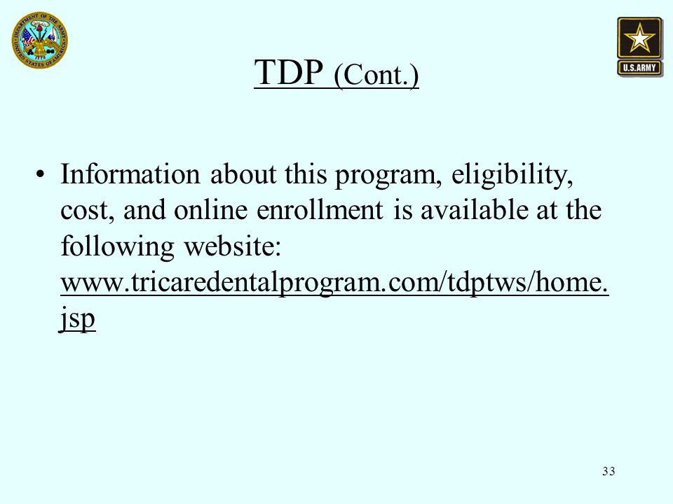 33 TDP (Cont.) Information about this program, eligibility, cost, and online enrollment is available at the following website: www.tricaredentalprogram.com/tdptws/home.