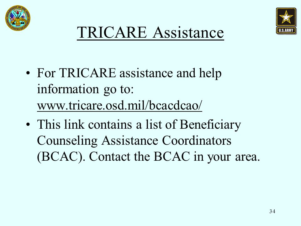 34 TRICARE Assistance For TRICARE assistance and help information go to: www.tricare.osd.mil/bcacdcao/ This link contains a list of Beneficiary Counseling Assistance Coordinators (BCAC).