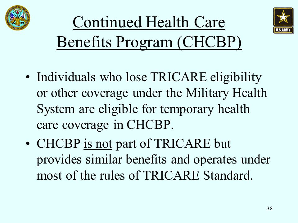 38 Continued Health Care Benefits Program (CHCBP) Individuals who lose TRICARE eligibility or other coverage under the Military Health System are eligible for temporary health care coverage in CHCBP.