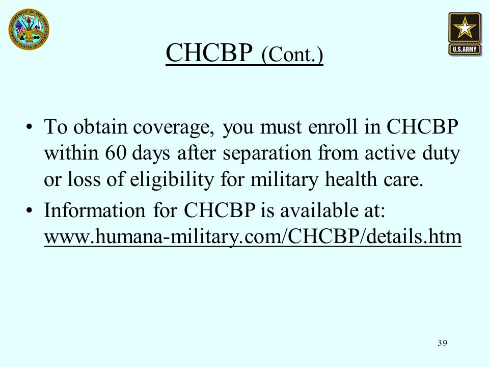 39 CHCBP (Cont.) To obtain coverage, you must enroll in CHCBP within 60 days after separation from active duty or loss of eligibility for military health care.