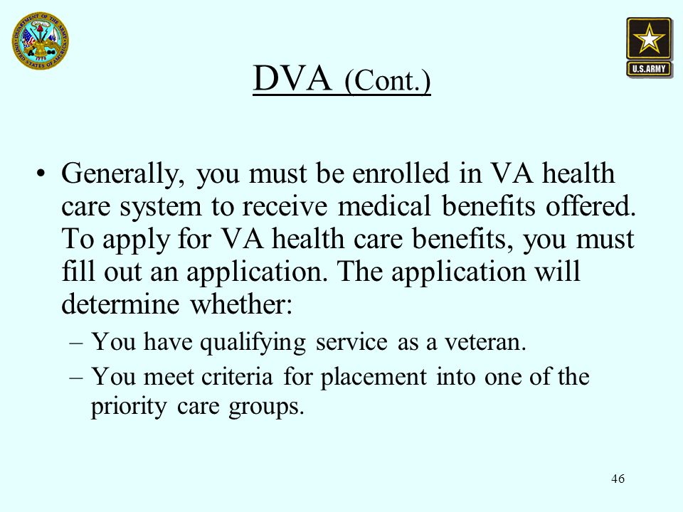 46 DVA (Cont.) Generally, you must be enrolled in VA health care system to receive medical benefits offered.