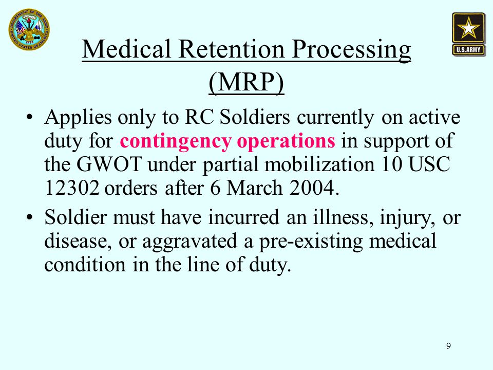 9 Medical Retention Processing (MRP) Applies only to RC Soldiers currently on active duty for contingency operations in support of the GWOT under partial mobilization 10 USC 12302 orders after 6 March 2004.