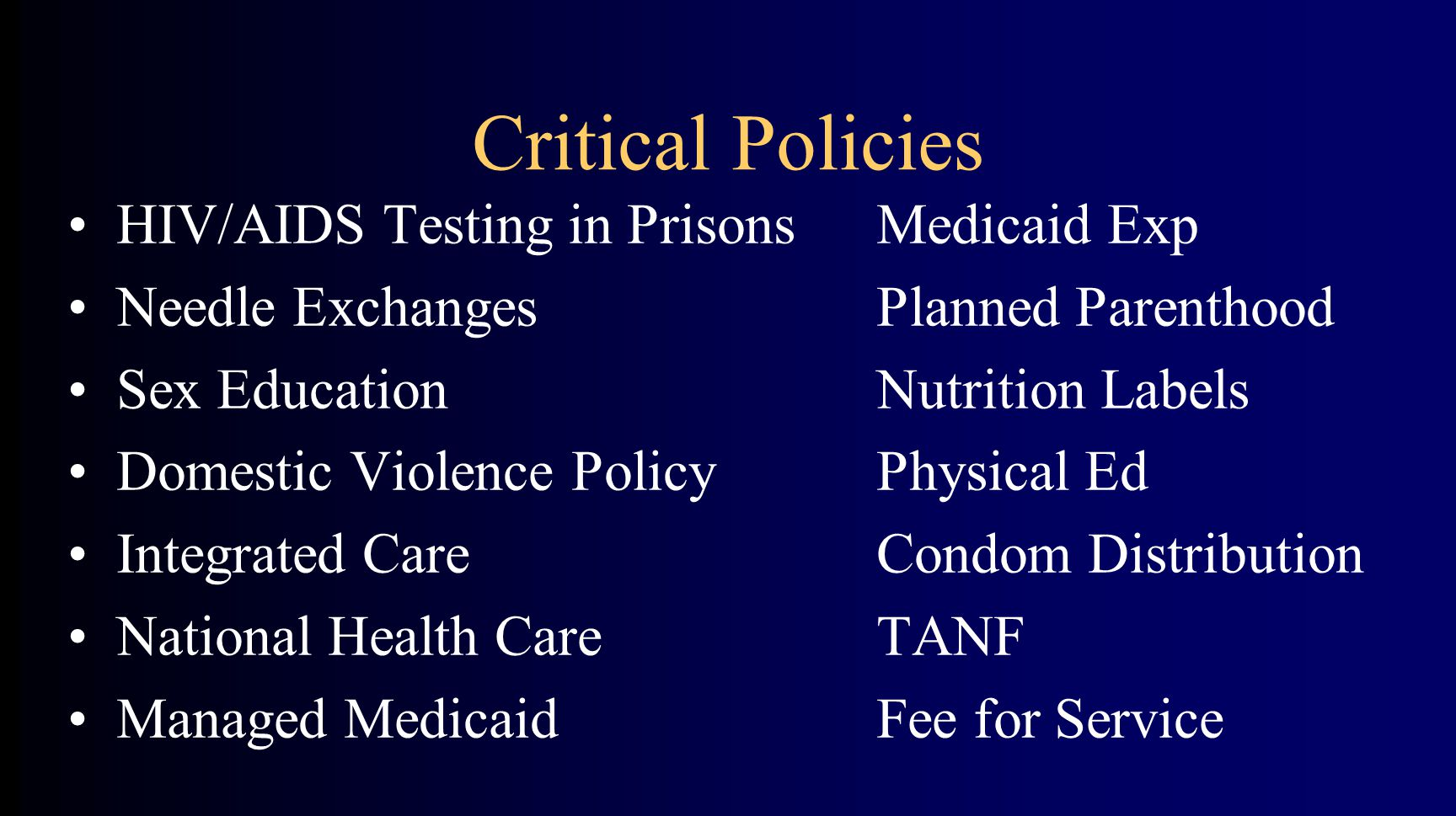 Critical Policies HIV/AIDS Testing in PrisonsMedicaid Exp Needle ExchangesPlanned Parenthood Sex EducationNutrition Labels Domestic Violence PolicyPhysical Ed Integrated CareCondom Distribution National Health CareTANF Managed MedicaidFee for Service