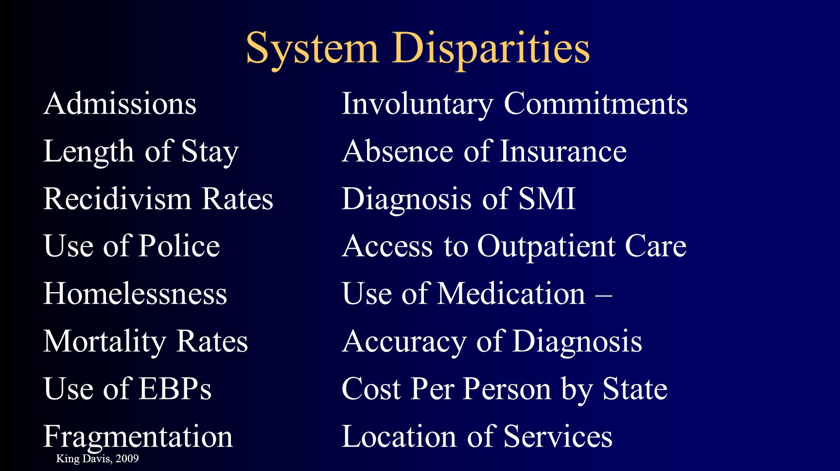 AdmissionsInvoluntary Commitments Length of StayAbsence of Insurance Recidivism RatesDiagnosis of SMI Use of PoliceAccess to Outpatient Care HomelessnessUse of Medication – Mortality RatesAccuracy of Diagnosis Use of EBPsCost Per Person by State FragmentationLocation of Services System Disparities King Davis, 2009
