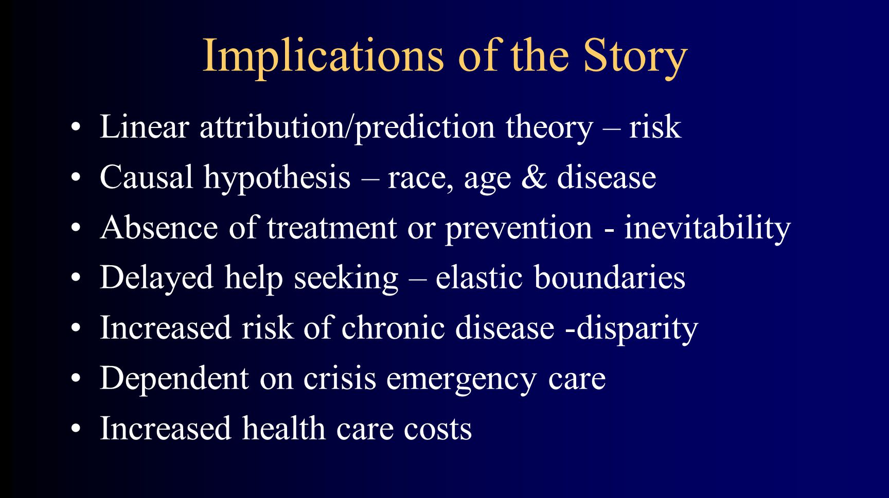 Implications of the Story Linear attribution/prediction theory – risk Causal hypothesis – race, age & disease Absence of treatment or prevention - inevitability Delayed help seeking – elastic boundaries Increased risk of chronic disease -disparity Dependent on crisis emergency care Increased health care costs