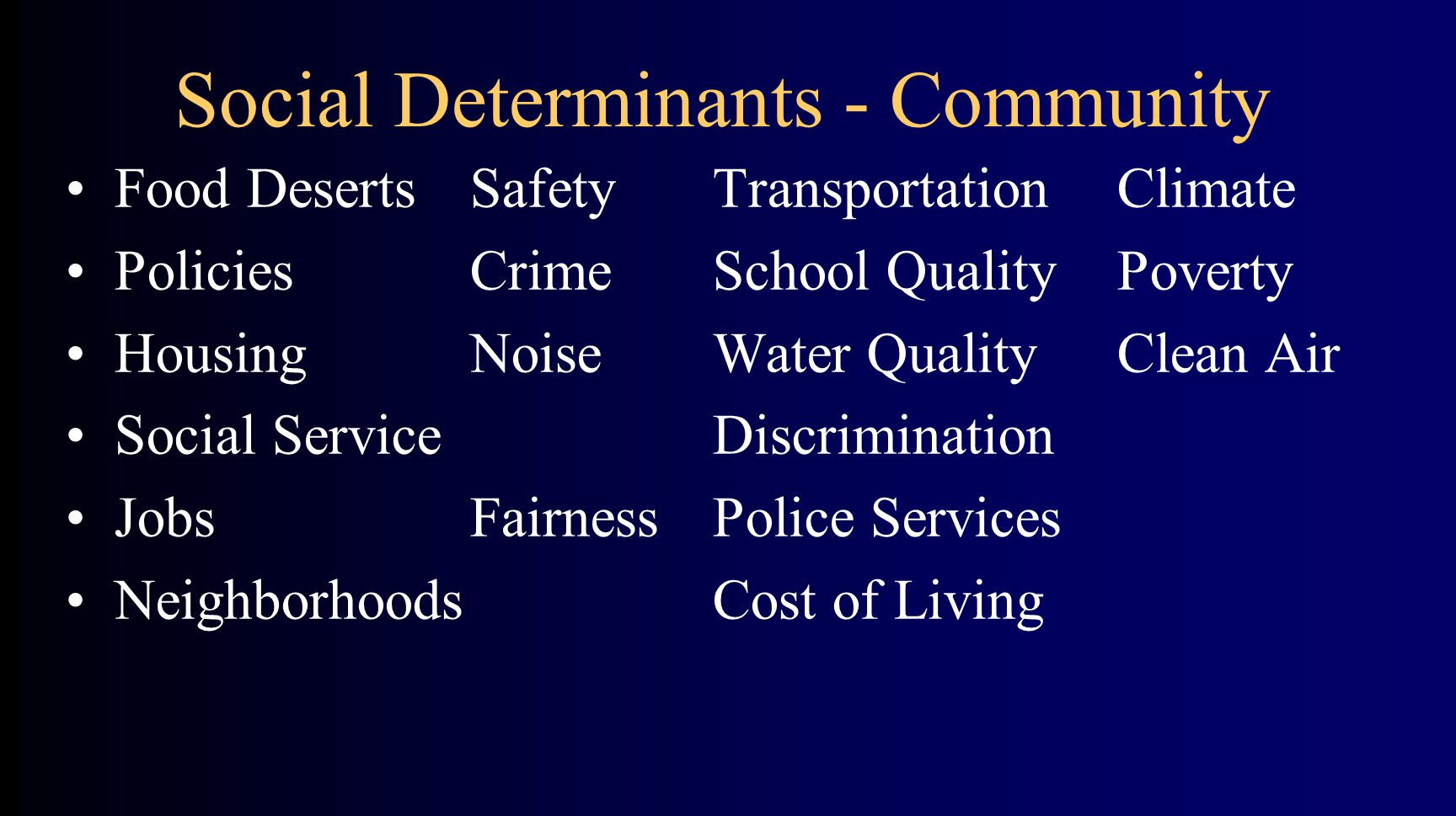 Social Determinants - Community Food DesertsSafetyTransportationClimate PoliciesCrime School QualityPoverty HousingNoiseWater QualityClean Air Social ServiceDiscrimination JobsFairnessPolice Services NeighborhoodsCost of Living