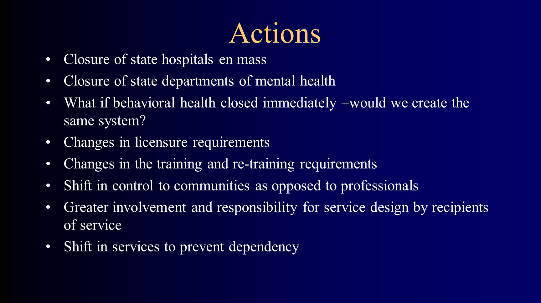 Actions Closure of state hospitals en mass Closure of state departments of mental health What if behavioral health closed immediately –would we create the same system.