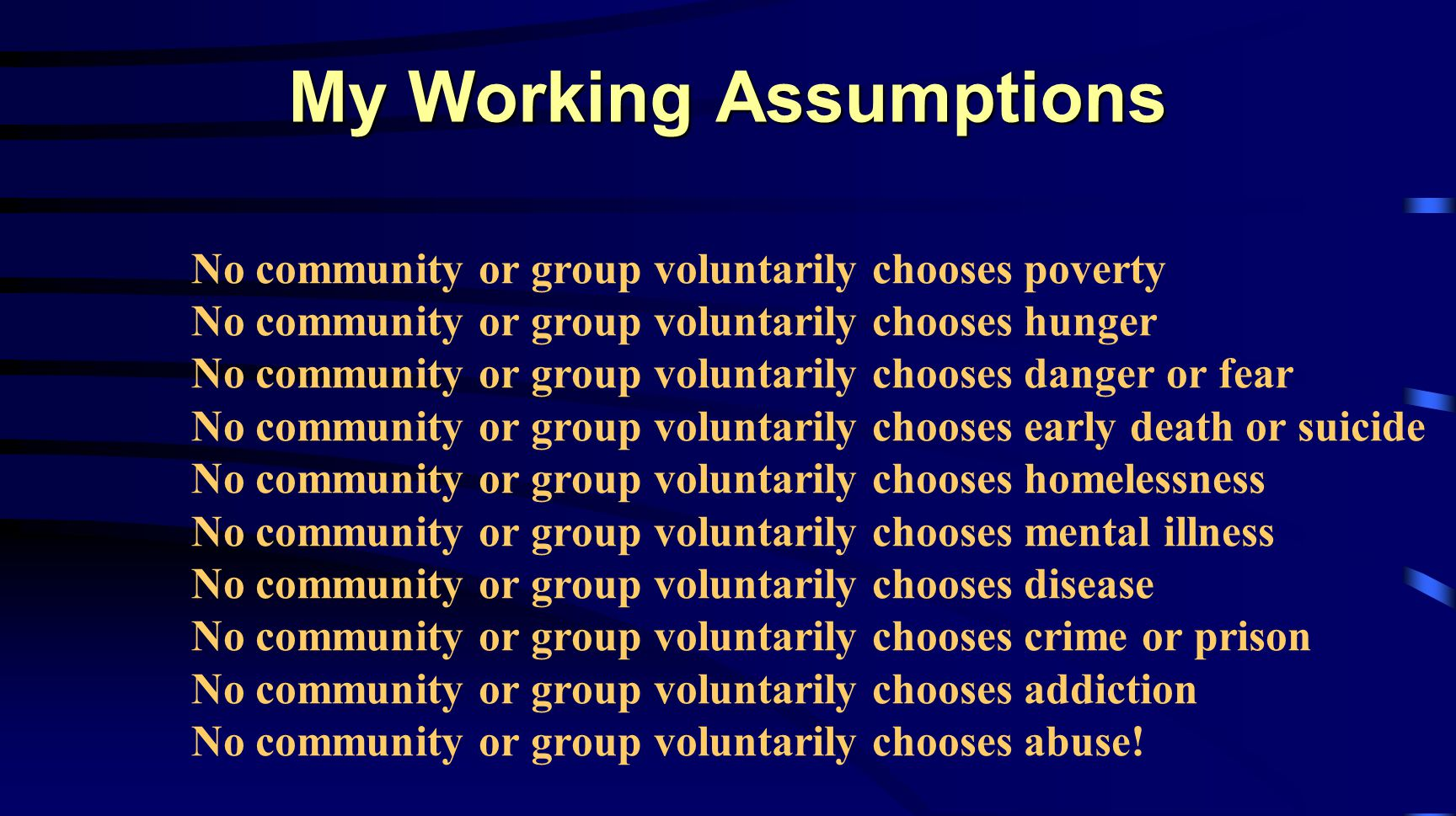 No community or group voluntarily chooses poverty No community or group voluntarily chooses hunger No community or group voluntarily chooses danger or fear No community or group voluntarily chooses early death or suicide No community or group voluntarily chooses homelessness No community or group voluntarily chooses mental illness No community or group voluntarily chooses disease No community or group voluntarily chooses crime or prison No community or group voluntarily chooses addiction No community or group voluntarily chooses abuse.