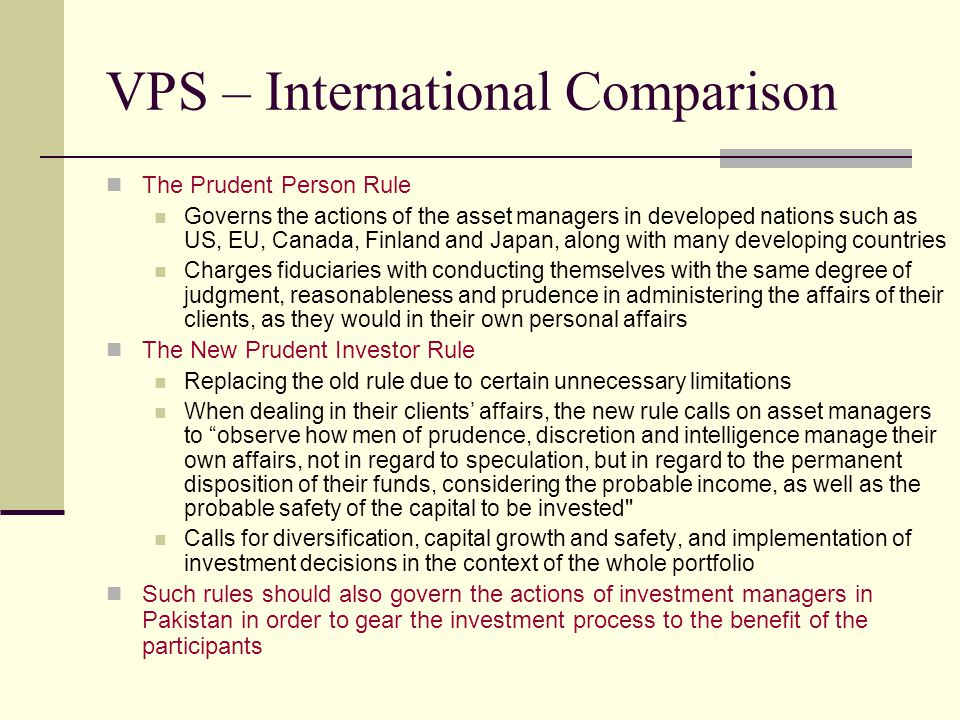 VPS – International Comparison The Prudent Person Rule Governs the actions of the asset managers in developed nations such as US, EU, Canada, Finland and Japan, along with many developing countries Charges fiduciaries with conducting themselves with the same degree of judgment, reasonableness and prudence in administering the affairs of their clients, as they would in their own personal affairs The New Prudent Investor Rule Replacing the old rule due to certain unnecessary limitations When dealing in their clients' affairs, the new rule calls on asset managers to observe how men of prudence, discretion and intelligence manage their own affairs, not in regard to speculation, but in regard to the permanent disposition of their funds, considering the probable income, as well as the probable safety of the capital to be invested Calls for diversification, capital growth and safety, and implementation of investment decisions in the context of the whole portfolio Such rules should also govern the actions of investment managers in Pakistan in order to gear the investment process to the benefit of the participants