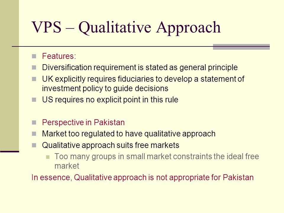 VPS – Qualitative Approach Features: Diversification requirement is stated as general principle UK explicitly requires fiduciaries to develop a statement of investment policy to guide decisions US requires no explicit point in this rule Perspective in Pakistan Market too regulated to have qualitative approach Qualitative approach suits free markets Too many groups in small market constraints the ideal free market In essence, Qualitative approach is not appropriate for Pakistan