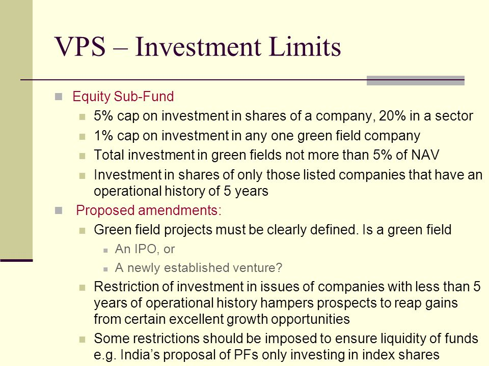 VPS – Investment Limits Equity Sub-Fund 5% cap on investment in shares of a company, 20% in a sector 1% cap on investment in any one green field company Total investment in green fields not more than 5% of NAV Investment in shares of only those listed companies that have an operational history of 5 years Proposed amendments: Green field projects must be clearly defined.