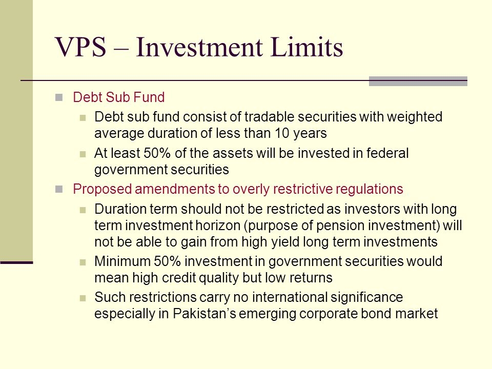 VPS – Investment Limits Debt Sub Fund Debt sub fund consist of tradable securities with weighted average duration of less than 10 years At least 50% of the assets will be invested in federal government securities Proposed amendments to overly restrictive regulations Duration term should not be restricted as investors with long term investment horizon (purpose of pension investment) will not be able to gain from high yield long term investments Minimum 50% investment in government securities would mean high credit quality but low returns Such restrictions carry no international significance especially in Pakistan's emerging corporate bond market