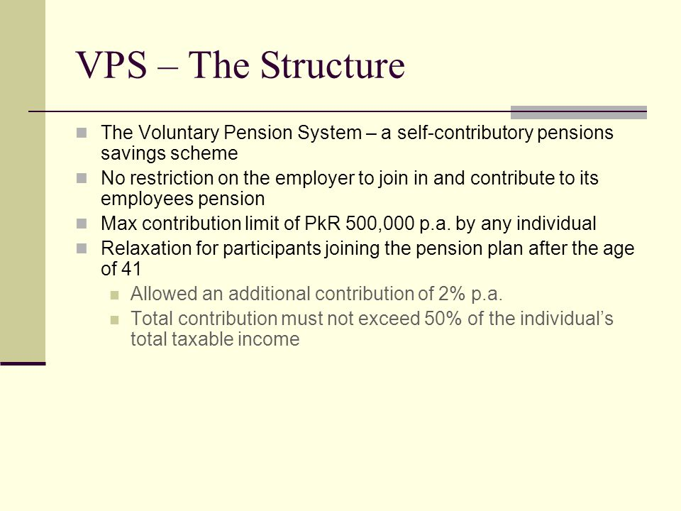 VPS – The Structure The Voluntary Pension System – a self-contributory pensions savings scheme No restriction on the employer to join in and contribute to its employees pension Max contribution limit of PkR 500,000 p.a.
