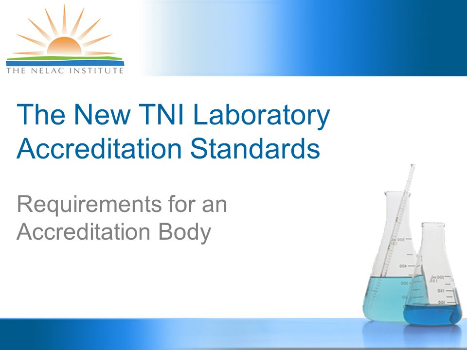 FUNDAMENTAL CONCEPTS  TNI develops consensus standards that are voluntarily adopted by states agencies designated as accreditation bodies (ABs).