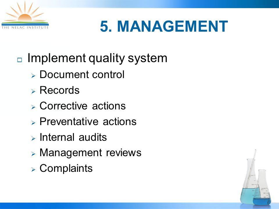 5. MANAGEMENT  Implement quality system  Document control  Records  Corrective actions  Preventative actions  Internal audits  Management revie
