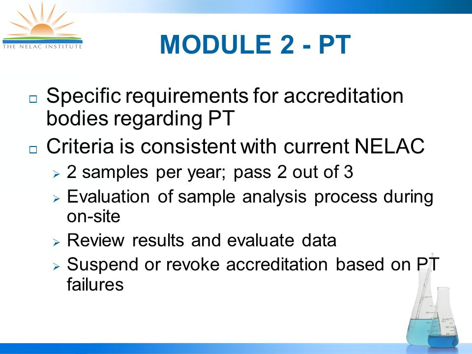 MODULE 2 - PT  Specific requirements for accreditation bodies regarding PT  Criteria is consistent with current NELAC  2 samples per year; pass 2 out of 3  Evaluation of sample analysis process during on-site  Review results and evaluate data  Suspend or revoke accreditation based on PT failures