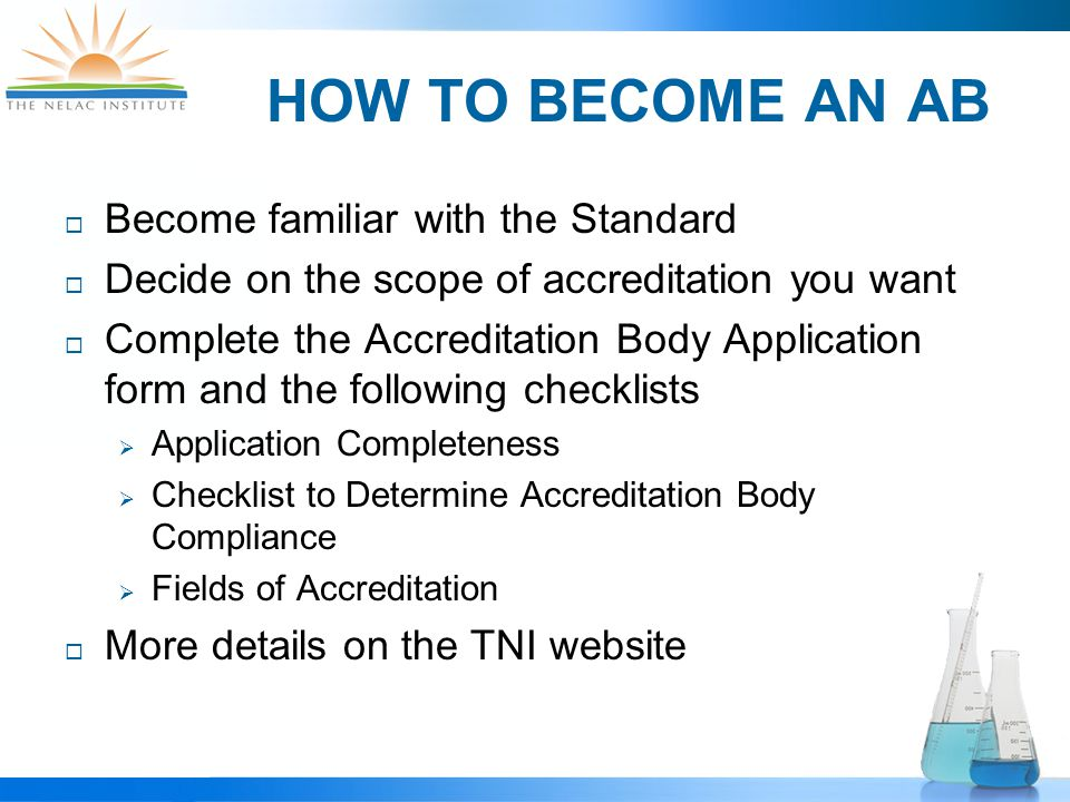 HOW TO BECOME AN AB  Become familiar with the Standard  Decide on the scope of accreditation you want  Complete the Accreditation Body Application form and the following checklists  Application Completeness  Checklist to Determine Accreditation Body Compliance  Fields of Accreditation  More details on the TNI website