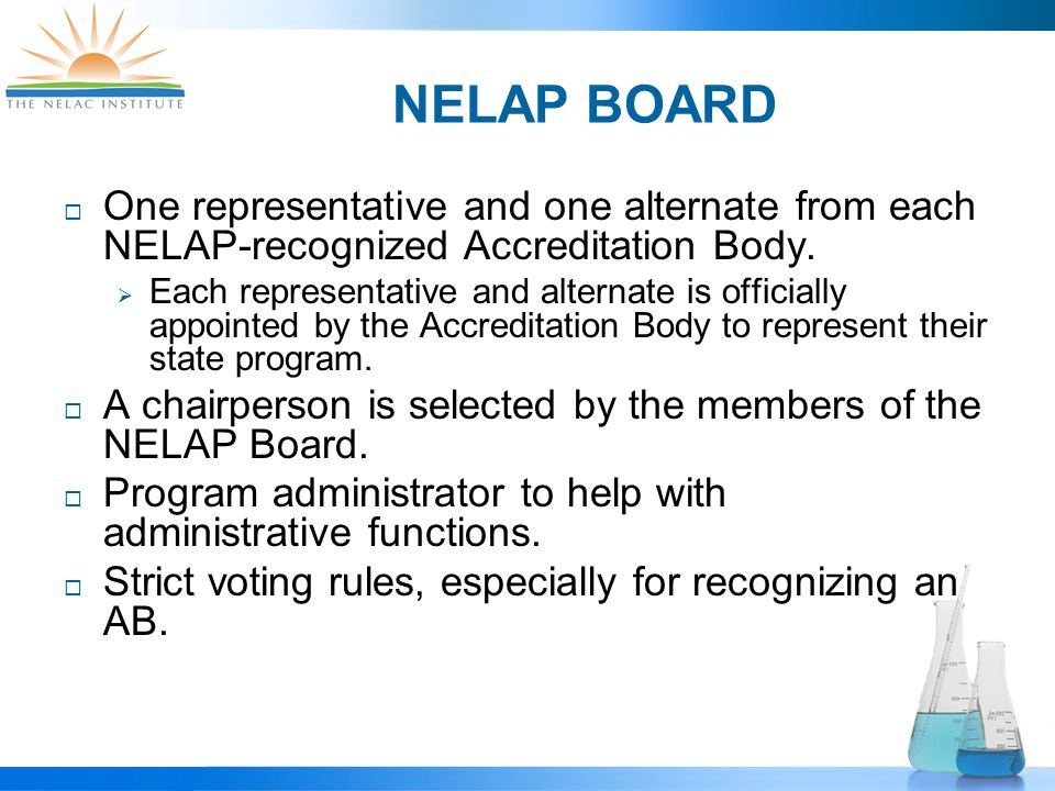 NELAP BOARD DUTIES  The recognition of accreditation bodies,  The adoption of acceptance limits for proficiency testing, and  Implementation of the policies and procedures that govern the operation of the program.