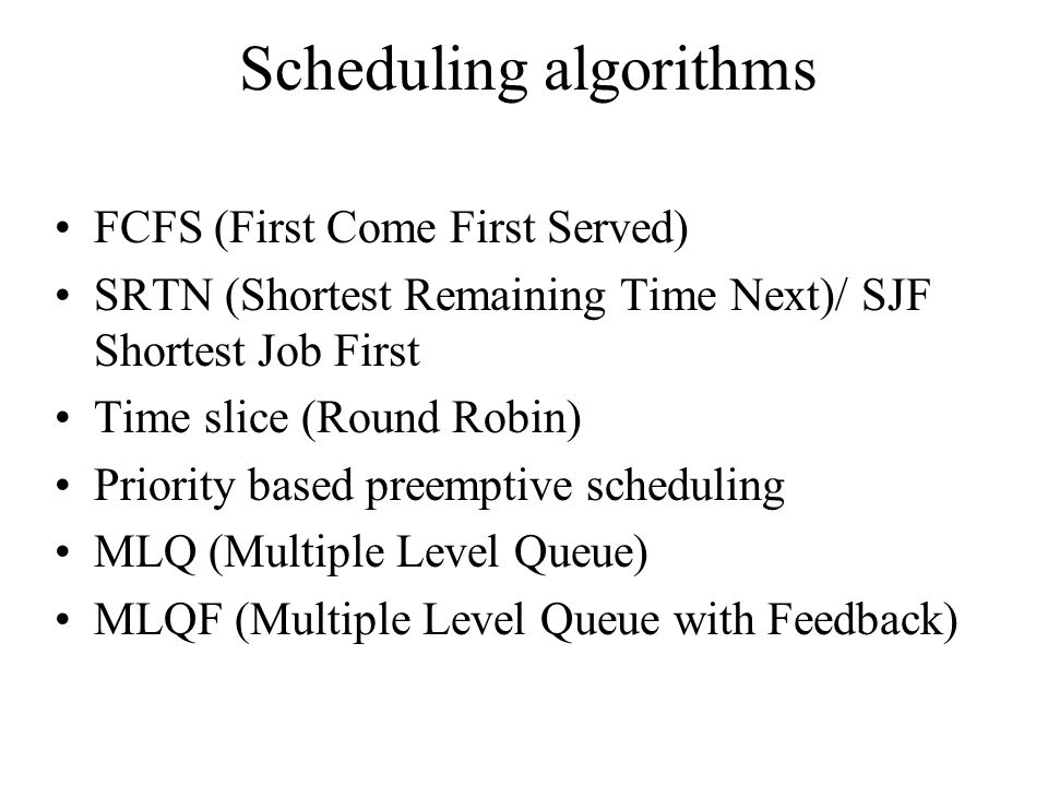 Scheduling algorithms FCFS (First Come First Served) SRTN (Shortest Remaining Time Next)/ SJF Shortest Job First Time slice (Round Robin) Priority based preemptive scheduling MLQ (Multiple Level Queue) MLQF (Multiple Level Queue with Feedback)