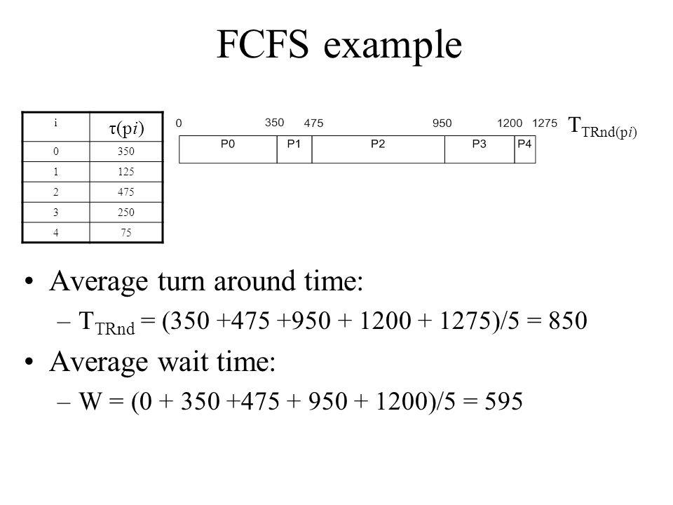 FCFS example Average turn around time: –T TRnd = (350 +475 +950 + 1200 + 1275)/5 = 850 Average wait time: –W = (0 + 350 +475 + 950 + 1200)/5 = 595 i τ