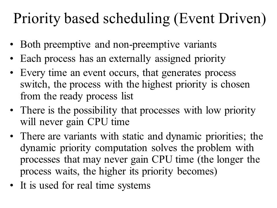 Priority based scheduling (Event Driven) Both preemptive and non-preemptive variants Each process has an externally assigned priority Every time an event occurs, that generates process switch, the process with the highest priority is chosen from the ready process list There is the possibility that processes with low priority will never gain CPU time There are variants with static and dynamic priorities; the dynamic priority computation solves the problem with processes that may never gain CPU time (the longer the process waits, the higher its priority becomes) It is used for real time systems