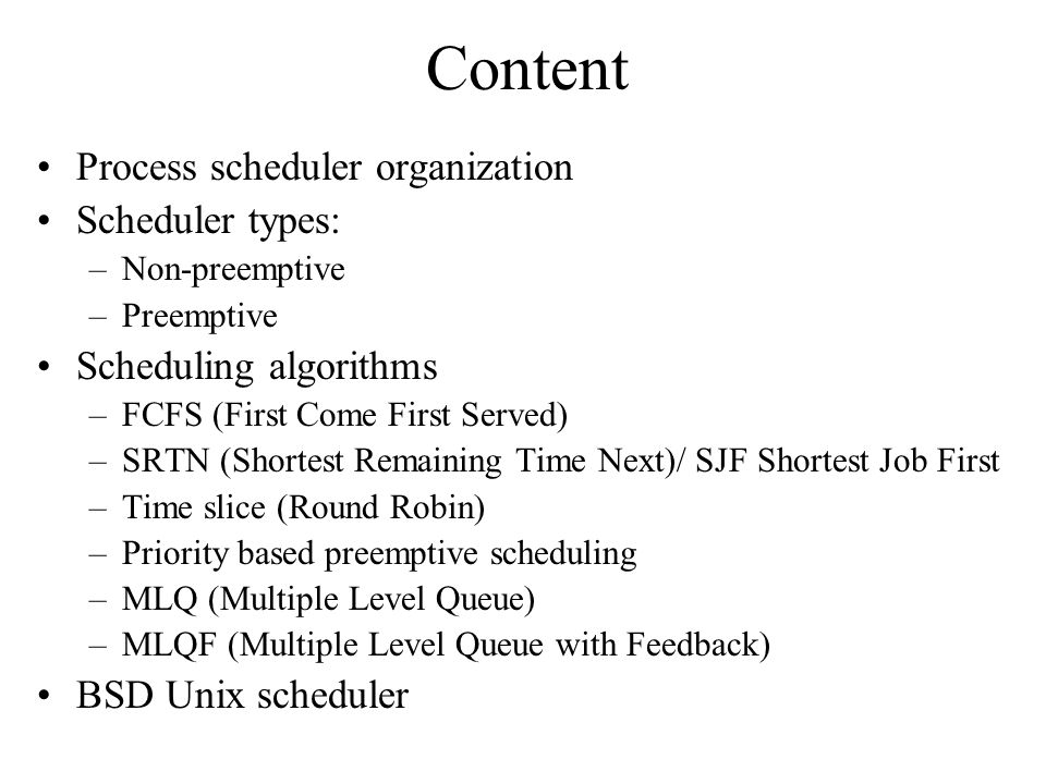 Content Process scheduler organization Scheduler types: –Non-preemptive –Preemptive Scheduling algorithms –FCFS (First Come First Served) –SRTN (Shortest Remaining Time Next)/ SJF Shortest Job First –Time slice (Round Robin) –Priority based preemptive scheduling –MLQ (Multiple Level Queue) –MLQF (Multiple Level Queue with Feedback) BSD Unix scheduler