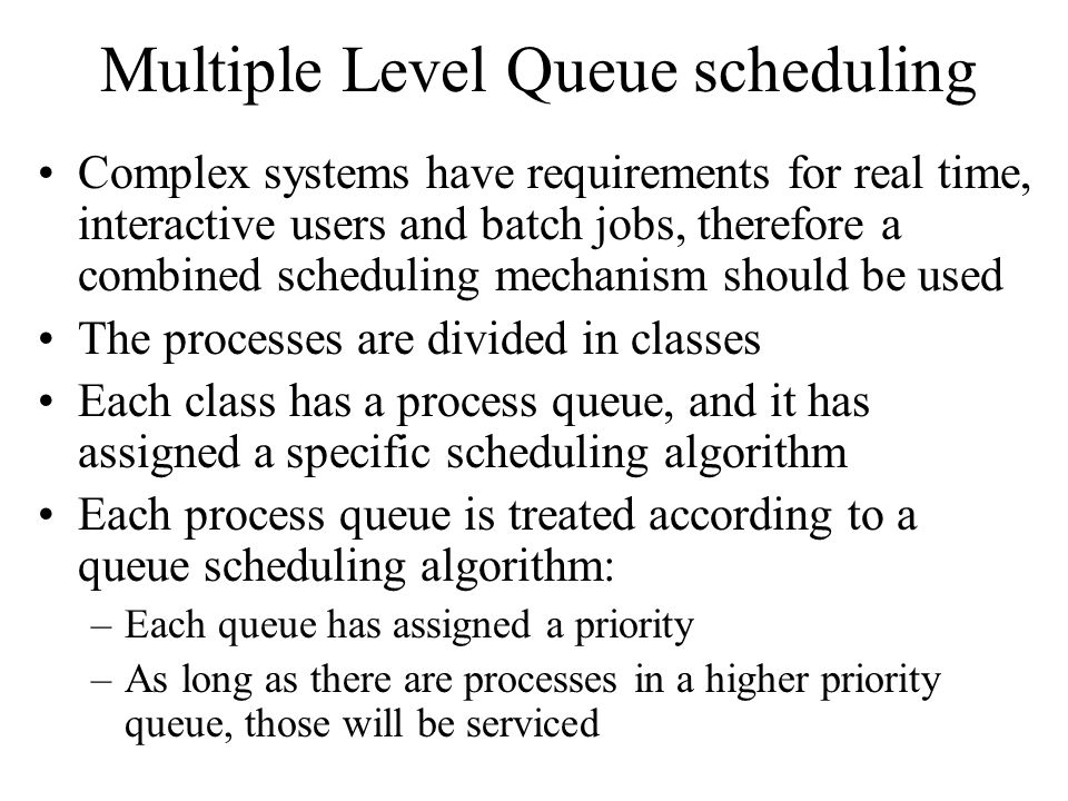 Multiple Level Queue scheduling Complex systems have requirements for real time, interactive users and batch jobs, therefore a combined scheduling mechanism should be used The processes are divided in classes Each class has a process queue, and it has assigned a specific scheduling algorithm Each process queue is treated according to a queue scheduling algorithm: –Each queue has assigned a priority –As long as there are processes in a higher priority queue, those will be serviced