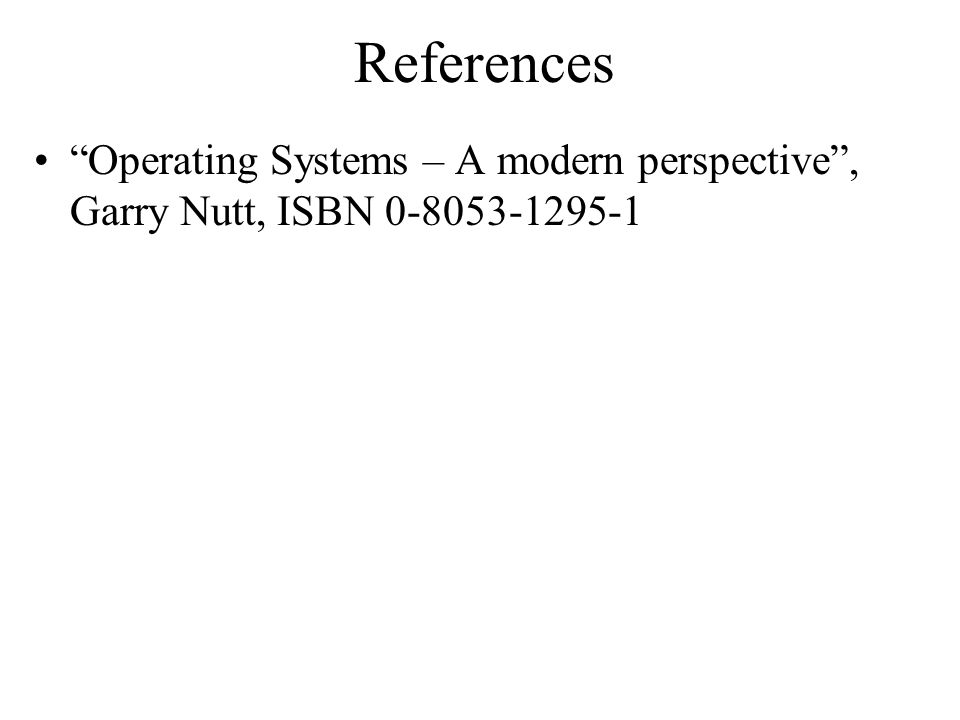 References Operating Systems – A modern perspective , Garry Nutt, ISBN 0-8053-1295-1