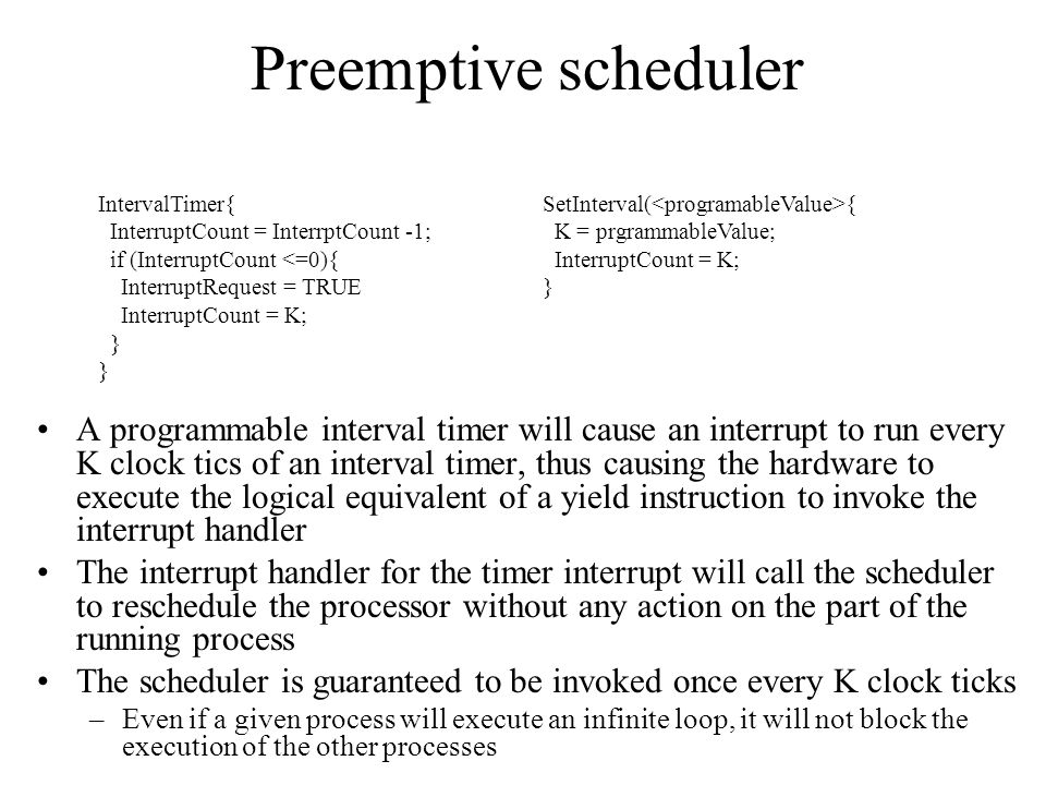 Preemptive scheduler A programmable interval timer will cause an interrupt to run every K clock tics of an interval timer, thus causing the hardware to execute the logical equivalent of a yield instruction to invoke the interrupt handler The interrupt handler for the timer interrupt will call the scheduler to reschedule the processor without any action on the part of the running process The scheduler is guaranteed to be invoked once every K clock ticks –Even if a given process will execute an infinite loop, it will not block the execution of the other processes IntervalTimer{ InterruptCount = InterrptCount -1; if (InterruptCount <=0){ InterruptRequest = TRUE InterruptCount = K; } SetInterval( { K = prgrammableValue; InterruptCount = K; }