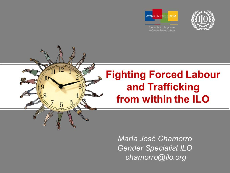 María José Chamorro Gender Specialist ILO chamorro@ilo.org Fighting Forced Labour and Trafficking from within the ILO