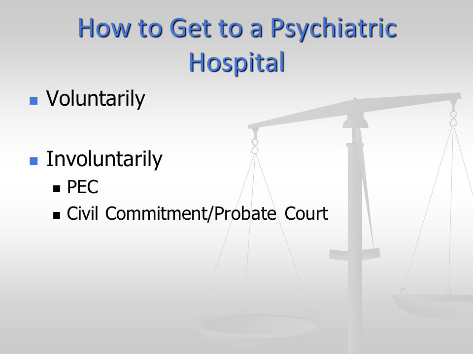 How to Get to a Psychiatric Hospital Voluntarily Voluntarily Involuntarily Involuntarily PEC PEC Civil Commitment/Probate Court Civil Commitment/Probate Court