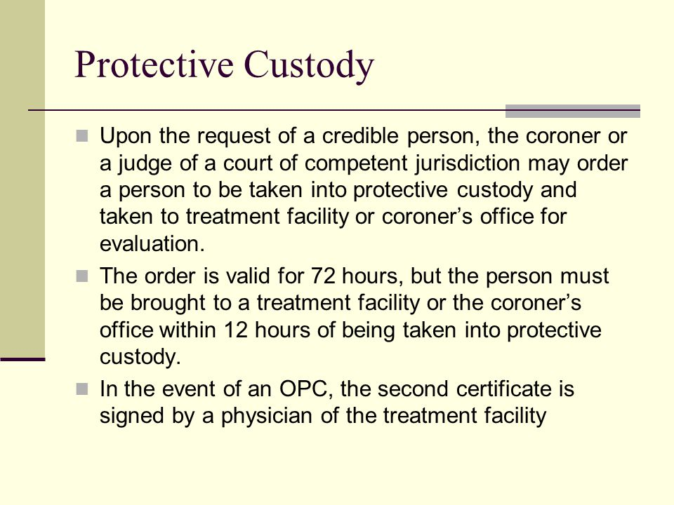 Protective Custody Upon the request of a credible person, the coroner or a judge of a court of competent jurisdiction may order a person to be taken into protective custody and taken to treatment facility or coroner's office for evaluation.