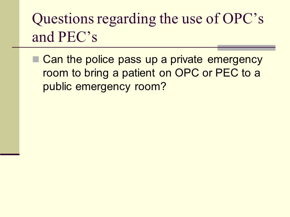 Questions regarding the use of OPC's and PEC's Can the police pass up a private emergency room to bring a patient on OPC or PEC to a public emergency room