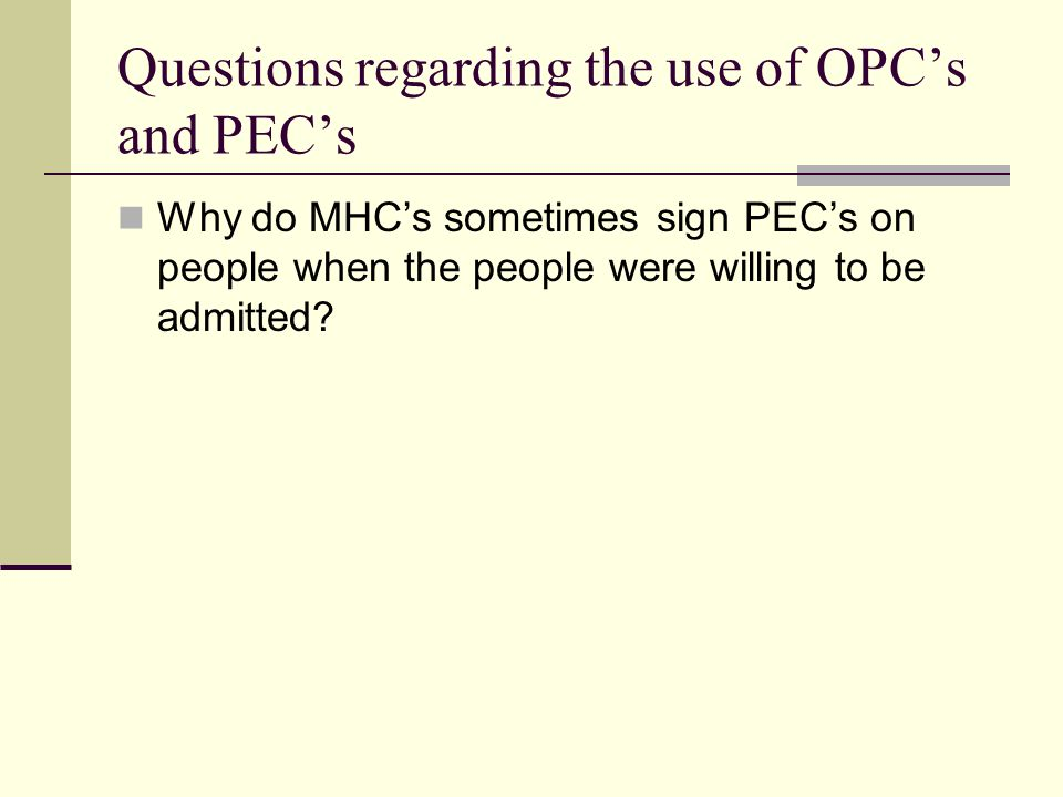 Questions regarding the use of OPC's and PEC's Why do MHC's sometimes sign PEC's on people when the people were willing to be admitted