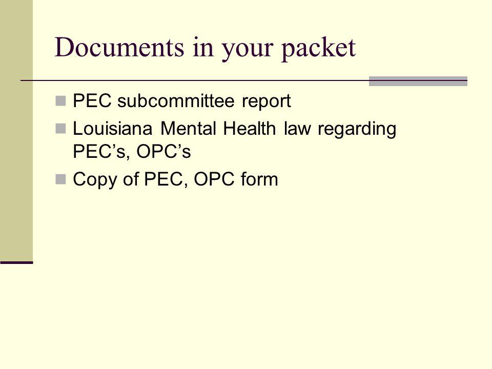 Documents in your packet PEC subcommittee report Louisiana Mental Health law regarding PEC's, OPC's Copy of PEC, OPC form